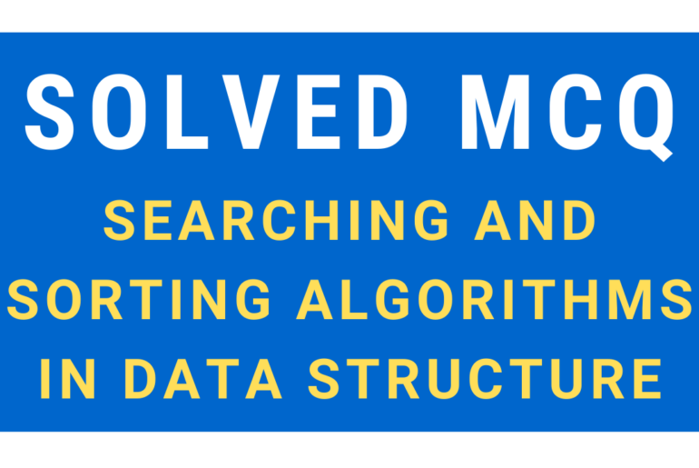 Solved MCQ on Searching and Sorting Algorithms